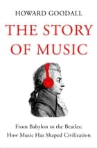 The Story of Music - From Babylon to the Beatles: How Music Has Shaped Civilization ebook de Howard Goodall