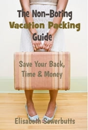 The Non-Boring Vacation Packing Guide - Ditch Vacation Packing List & Save Your Back, Time, & Money ebook by Elisabeth Sowerbutts