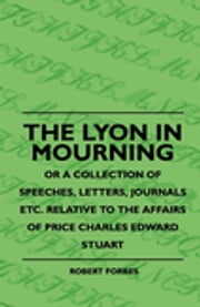The Lyon In Mourning - Or A Collection Of Speeches, Letters, Journals Etc. Relative To The Affairs Of Price Charles Edward Stuart ebook by Robert Forbes