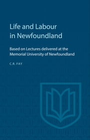 Life and Labour in Newfoundland - Based on Lectures delivered at the Memorial University of Newfoundland ebook by Charles Fay