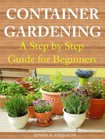 Container Gardening A Step by Step Guide for Beginners ebook by Jenny R Johnson