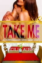 Take Me - A Contemporary Romance Short Story in the Countermeasure Series ebook by Chris  Almeida, Cecilia Aubrey