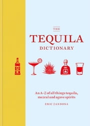 The Tequila Dictionary - An AZ of all things tequila, mezcal and agave spirits ebook by Eric Zandona