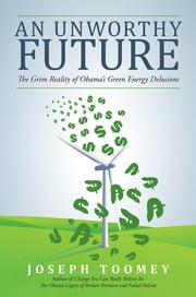 An Unworthy Future - The Grim Reality of Obama's Green Energy Delusions ebook by Joseph Toomey