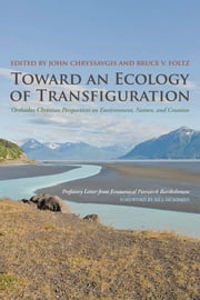 Toward an Ecology of Transfiguration: Orthodox Christian Perspectives on Environment, Nature, and Creation ebook by John Chryssavgis,Bruce V. Foltz,Ecumenical Patriarch Bartholomew,Bill McKibben