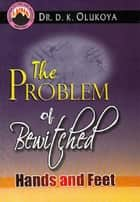 The Problem of Bewitched Hands and Feet eBook by Dr. D. K. Olukoya