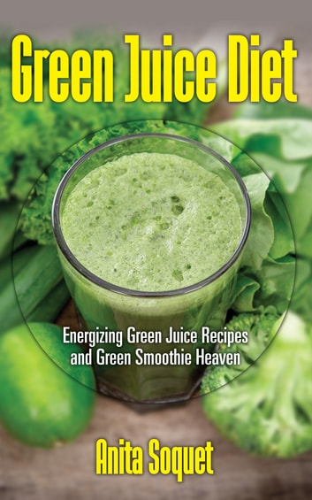 Green Juice Diet: Energizing Green Juice Recipes and Green Smoothie Heaven eBook by Anita Soquet