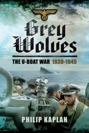 Grey Wolves - The U-Boat War 19391945 ebook by Philip Kaplan