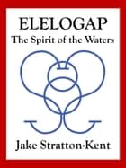 Elelogap: The Spirit of the Waters ebook by Jake Stratton-Kent