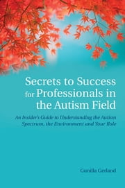 Secrets to Success for Professionals in the Autism Field - An Insider's Guide to Understanding the Autism Spectrum, the Environment and Your Role ebook by Gunilla Gerland