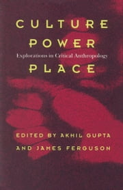 Culture, Power, Place - Explorations in Critical Anthropology ebook by Akhil Gupta,James Ferguson