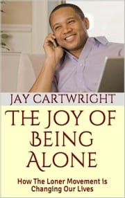 The Joy of Being Alone: How The Loner Movement Is Changing Our Lives ebook by Jay Cartwright