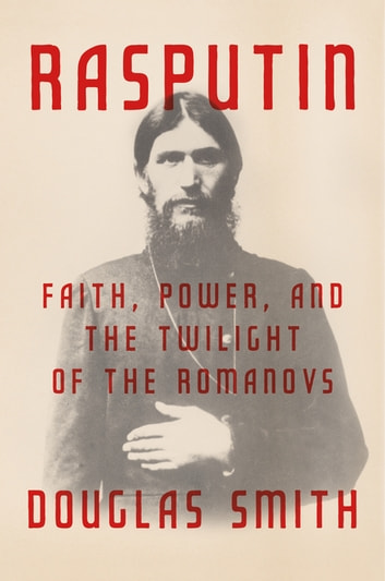 Rasputin - Faith, Power, and the Twilight of the Romanovs eBook by Douglas Smith