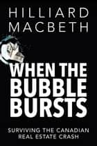 When the Bubble Bursts - Surviving the Canadian Real Estate Crash ebook by Hilliard MacBeth