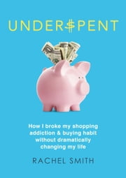 Underspent - How I Broke My Shopping Addiction and Buying Habit ebook by Rachel Smith