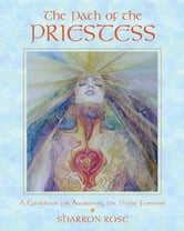 The Path of the Priestess: A Guidebook for Awakening the Divine Feminine - A Guidebook for Awakening the Divine Feminine ebook by Sharron Rose