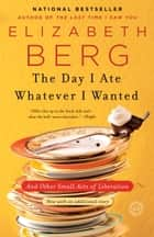 The Day I Ate Whatever I Wanted ebook by Elizabeth Berg