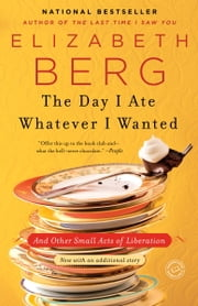 The Day I Ate Whatever I Wanted - And Other Small Acts of Liberation ebook by Elizabeth Berg