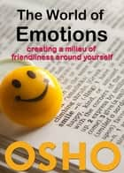 The World of Emotions - creating a milieu of friendliness around yourself ebook by Osho, Osho International Foundation