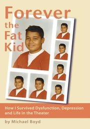 Forever the Fat Kid - How I Survived Dysfunction, Depression and Life in the Theater ebook by Michael Boyd