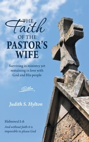 The Faith of the Pastor's Wife - Surviving in Ministry yet Remaining in Love with God and His People ebook by Judith S. Hylton