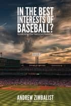 In the Best Interests of Baseball? - Governing the National Pastime ebook by Andrew Zimbalist
