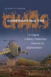 Confronting the Chaos - A Rogue Historian Returns to Afghanistan ebook by Sean M. Maloney