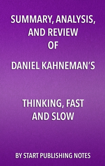 Summary, Analysis, and Review of Daniel Kahneman's Thinking, Fast and Slow ebook by Start Publishing Notes