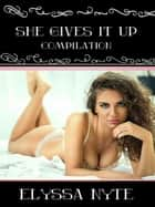 She Gives It Up Compilation ebook by Elyssa Nyte