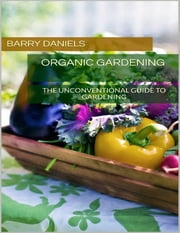 Organic Gardening: The Unconventional Guide to Gardening ebook by Barry Daniels