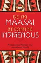 Being Maasai, Becoming Indigenous ebook by Dorothy L. Hodgson