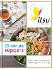 Itsu 20-minute Suppers - Quick, Simple & Delicious Noodles, Grains, Rice & Soups ebook by Blanche Vaughan,Julian Metcalfe