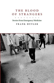 The Blood of Strangers - Stories from Emergency Medicine ebook by Frank Huyler