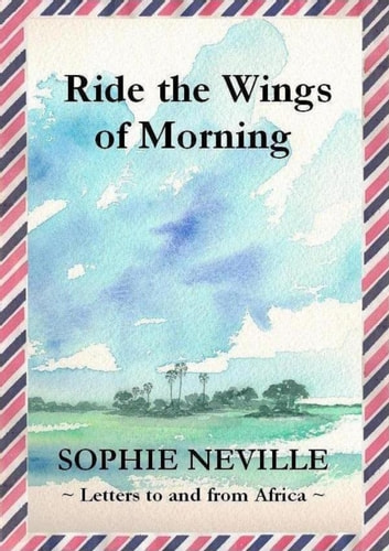Ride the Wings of Morning: Letters to and from Africa ebook by Sophie Neville