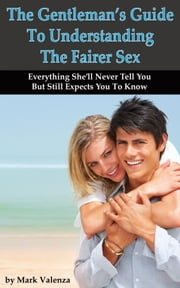 The Gentleman's Guide To Understanding The Fairer Sex ebook by Mark Valenza