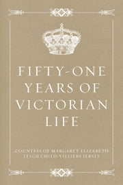Fifty-One Years of Victorian Life ebook by Countess of Margaret Elizabeth Leigh Child-Villiers Jersey