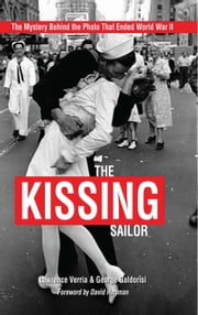 The Kissing Sailor - The Mystery Behind the Photo That Ended World War II ebook by Lawrence  Verria,George Galdorisi