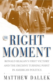 The Right Moment - Ronald Reagan's First Victory and the Decisive Turning Point in American Politics ebook by Matthew Dallek