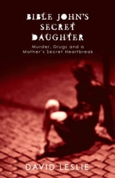 Bible John's Secret Daughter - Murder, Drugs and a Mother's Secret Heartbreak ebook by David Leslie