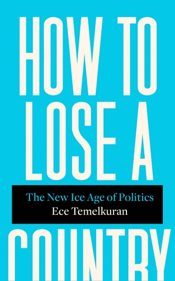 How to Lose a Country: The New Ice Age of Politics ebook by Ece Temelkuran