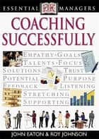 DK Essential Managers: Coaching Successfully ebook by John Eaton, Robert Heller, Roy Johnson