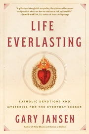 Life Everlasting - Catholic Devotions and Mysteries for the Everyday Seeker ebook by Gary Jansen