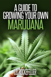 A Guide to Growing your Own Marijuana ebook by J.D. Rockefeller