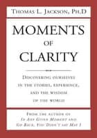 Moments of Clarity ebook by Ph.D Thomas L. Jackson