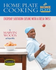 Home Plate Cooking - Everyday Southern Cuisine with a Fresh Twist ebook by Marvin Woods,Virginia Willis