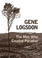 The Man Who Created Paradise - A Fable ebook by Gene Logsdon, Gregory Spaid, Wendell Berry