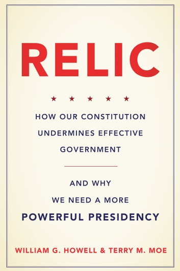 Relic - How Our Constitution Undermines Effective Government--and Why We Need a More Powerful Presidency ebook by William G. Howell,Terry M. Moe