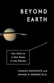 Beyond Earth - Our Path to a New Home in the Planets ebook by Charles Wohlforth,Amanda R. Hendrix, Ph.D.