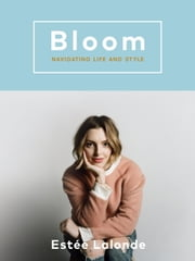 Bloom - Navigating Life and Style ebook by Estee Lalonde