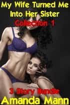 My Wife Turned Me Into Her Sister: Collection 1 ebook by Amanda Mann